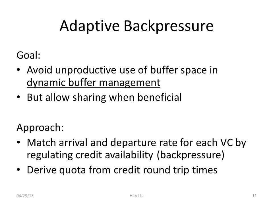 Adaptive Backpressure Goal: Avoid unproductive use of buffer space in dynamic buffer management But allow sharing when beneficial Approach: Match arrival and departure rate for each VC by regulating credit availability (backpressure) Derive quota from credit round trip times 04/29/13Han Liu11