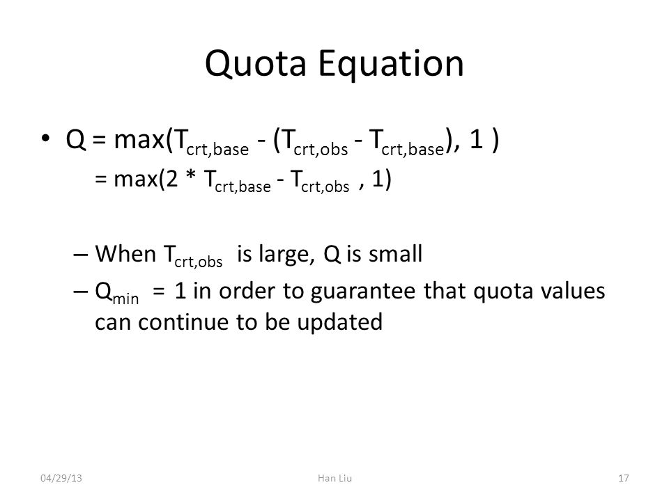 Quota Equation Q = max(T crt,base - (T crt,obs - T crt,base ), 1 ) = max(2 * T crt,base - T crt,obs, 1) – When T crt,obs is large, Q is small – Q min = 1 in order to guarantee that quota values can continue to be updated 04/29/13Han Liu17
