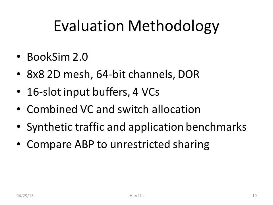 Evaluation Methodology BookSim 2.0 8x8 2D mesh, 64-bit channels, DOR 16-slot input buffers, 4 VCs Combined VC and switch allocation Synthetic traffic and application benchmarks Compare ABP to unrestricted sharing 04/29/13Han Liu19