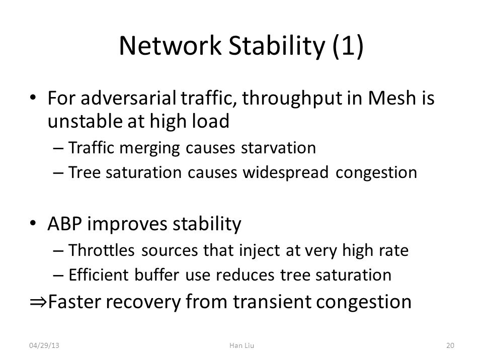 Network Stability (1) For adversarial traffic, throughput in Mesh is unstable at high load – Traffic merging causes starvation – Tree saturation causes widespread congestion ABP improves stability – Throttles sources that inject at very high rate – Efficient buffer use reduces tree saturation Faster recovery from transient congestion 04/29/13Han Liu20