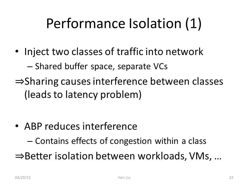 Performance Isolation (1) Inject two classes of traffic into network – Shared buffer space, separate VCs Sharing causes interference between classes (leads to latency problem) ABP reduces interference – Contains effects of congestion within a class Better isolation between workloads, VMs, … 04/29/13Han Liu23