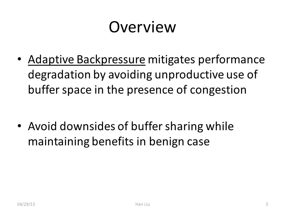 Overview Adaptive Backpressure mitigates performance degradation by avoiding unproductive use of buffer space in the presence of congestion Avoid downsides of buffer sharing while maintaining benefits in benign case 04/29/13Han Liu3