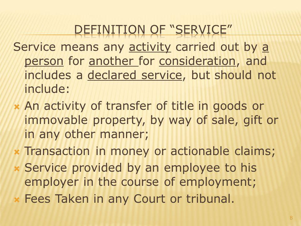 Service means any activity carried out by a person for another for consideration, and includes a declared service, but should not include: An activity of transfer of title in goods or immovable property, by way of sale, gift or in any other manner; Transaction in money or actionable claims; Service provided by an employee to his employer in the course of employment; Fees Taken in any Court or tribunal.