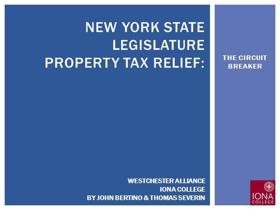 THE CIRCUIT BREAKER NEW YORK STATE LEGISLATURE PROPERTY TAX RELIEF: WESTCHESTER ALLIANCE IONA COLLEGE BY JOHN BERTINO & THOMAS SEVERIN