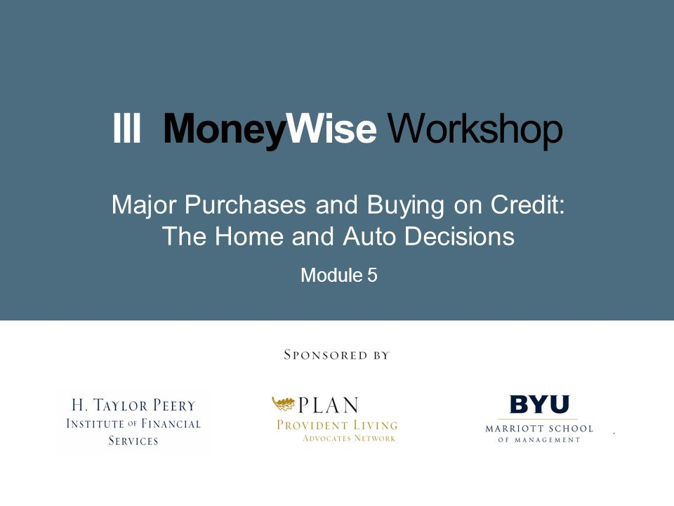 III MoneyWise Workshop Major Purchases and Buying on Credit: The Home and Auto Decisions Module 5