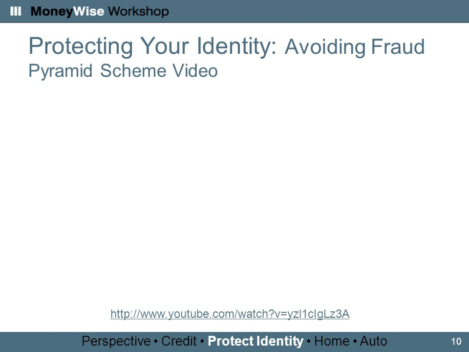 10 Protecting Your Identity: Avoiding Fraud Pyramid Scheme Video Perspective Credit Protect Identity Home Auto http://www.youtube.com/watch v=yzl1cIgLz3A