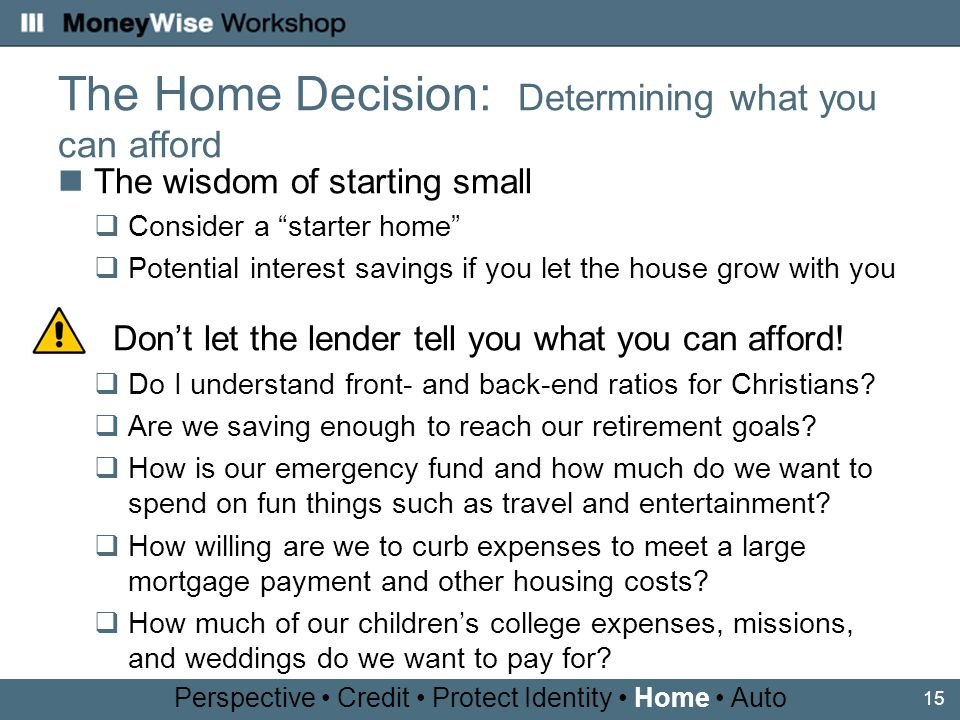 15 The Home Decision: Determining what you can afford The wisdom of starting small Consider a starter home Potential interest savings if you let the house grow with you Dont let the lender tell you what you can afford.