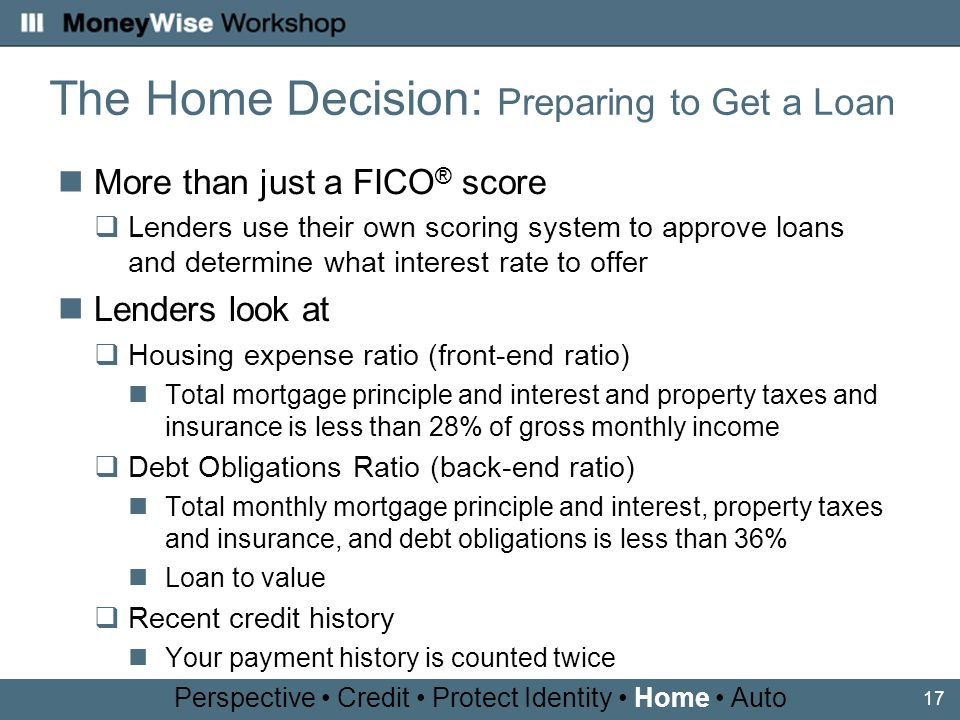 17 More than just a FICO ® score Lenders use their own scoring system to approve loans and determine what interest rate to offer Lenders look at Housing expense ratio (front-end ratio) Total mortgage principle and interest and property taxes and insurance is less than 28% of gross monthly income Debt Obligations Ratio (back-end ratio) Total monthly mortgage principle and interest, property taxes and insurance, and debt obligations is less than 36% Loan to value Recent credit history Your payment history is counted twice Perspective Credit Protect Identity Home Auto The Home Decision: Preparing to Get a Loan