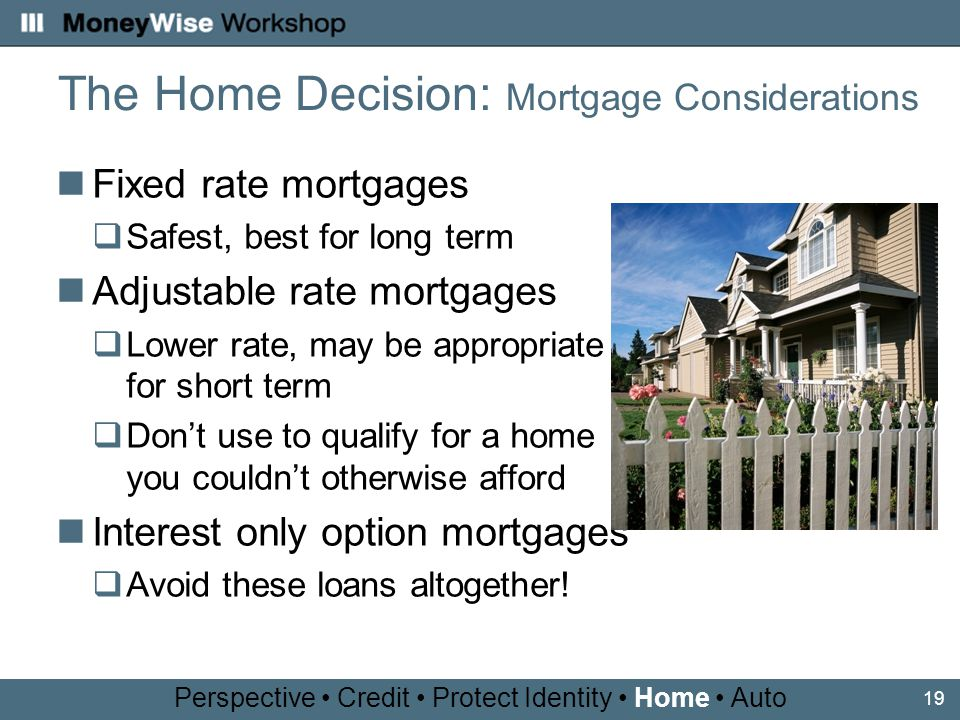 19 Fixed rate mortgages Safest, best for long term Adjustable rate mortgages Lower rate, may be appropriate for short term Dont use to qualify for a home you couldnt otherwise afford Interest only option mortgages Avoid these loans altogether.