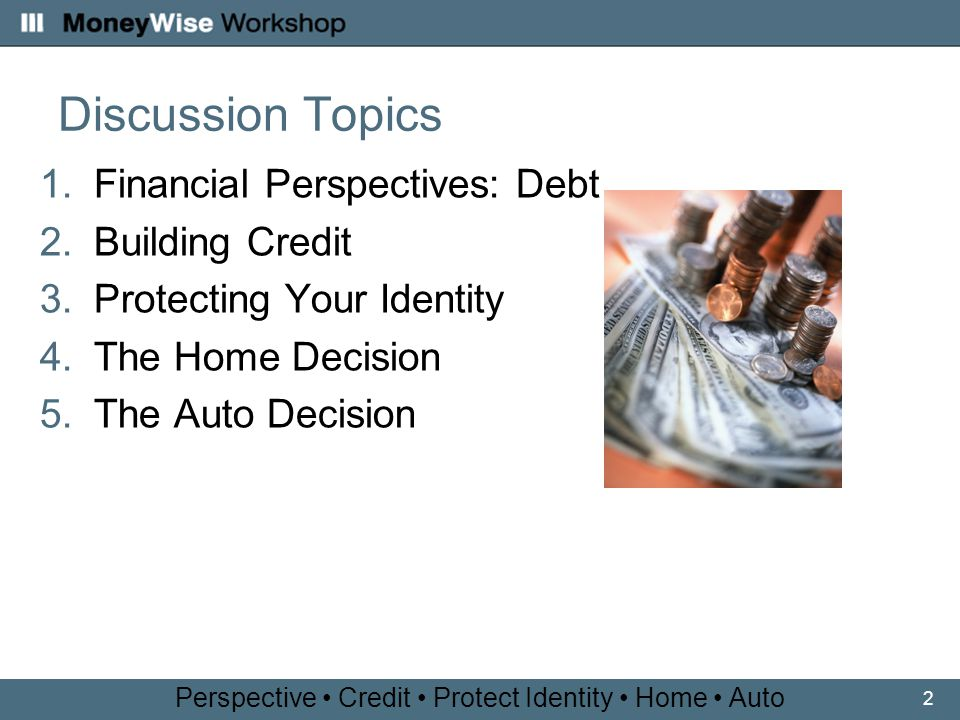 2 Discussion Topics 1.Financial Perspectives: Debt 2.Building Credit 3.Protecting Your Identity 4.The Home Decision 5.The Auto Decision Perspective Credit Protect Identity Home Auto