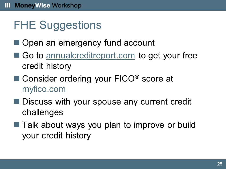 25 FHE Suggestions Open an emergency fund account Go to annualcreditreport.com to get your free credit historyannualcreditreport.com Consider ordering your FICO ® score at myfico.com myfico.com Discuss with your spouse any current credit challenges Talk about ways you plan to improve or build your credit history