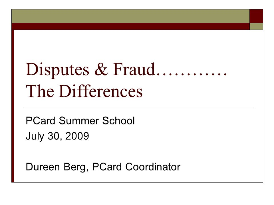 Disputes & Fraud………… The Differences PCard Summer School July 30, 2009 Dureen Berg, PCard Coordinator