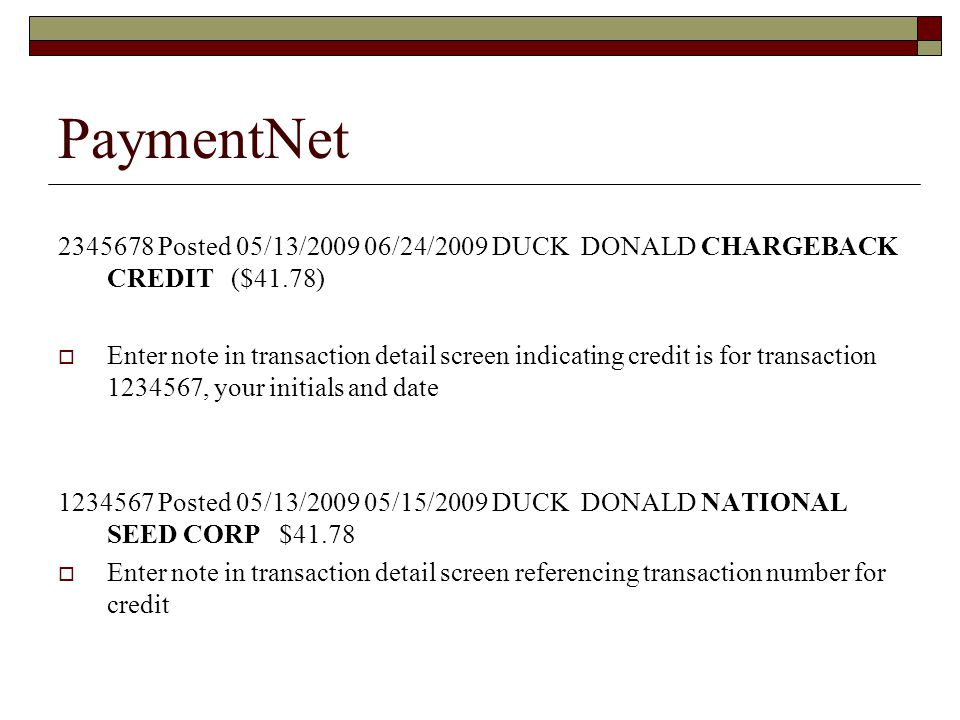 PaymentNet Posted 05/13/ /24/2009 DUCK DONALD CHARGEBACK CREDIT ($41.78) Enter note in transaction detail screen indicating credit is for transaction , your initials and date Posted 05/13/ /15/2009 DUCK DONALD NATIONAL SEED CORP $41.78 Enter note in transaction detail screen referencing transaction number for credit