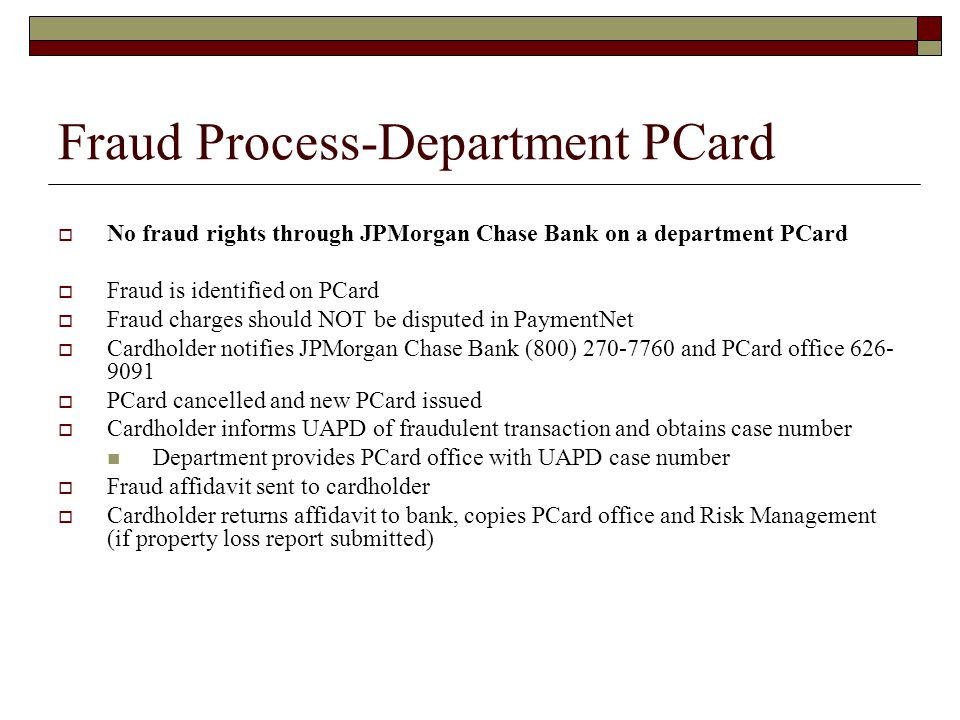 Fraud Process-Department PCard No fraud rights through JPMorgan Chase Bank on a department PCard Fraud is identified on PCard Fraud charges should NOT be disputed in PaymentNet Cardholder notifies JPMorgan Chase Bank (800) and PCard office PCard cancelled and new PCard issued Cardholder informs UAPD of fraudulent transaction and obtains case number Department provides PCard office with UAPD case number Fraud affidavit sent to cardholder Cardholder returns affidavit to bank, copies PCard office and Risk Management (if property loss report submitted)