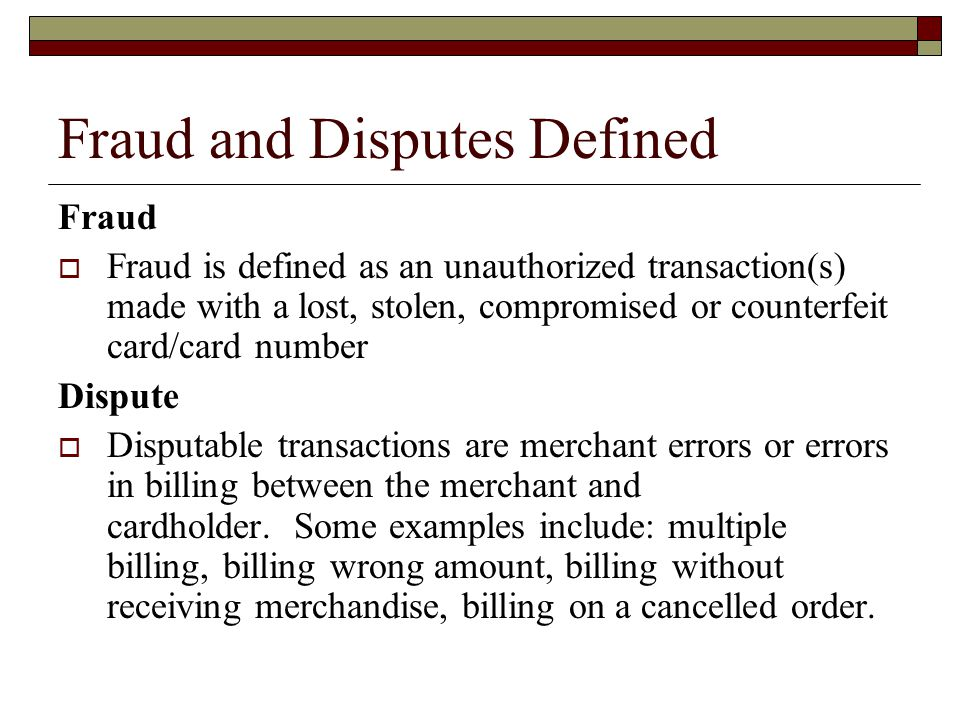 Fraud and Disputes Defined Fraud Fraud is defined as an unauthorized transaction(s) made with a lost, stolen, compromised or counterfeit card/card number Dispute Disputable transactions are merchant errors or errors in billing between the merchant and cardholder.