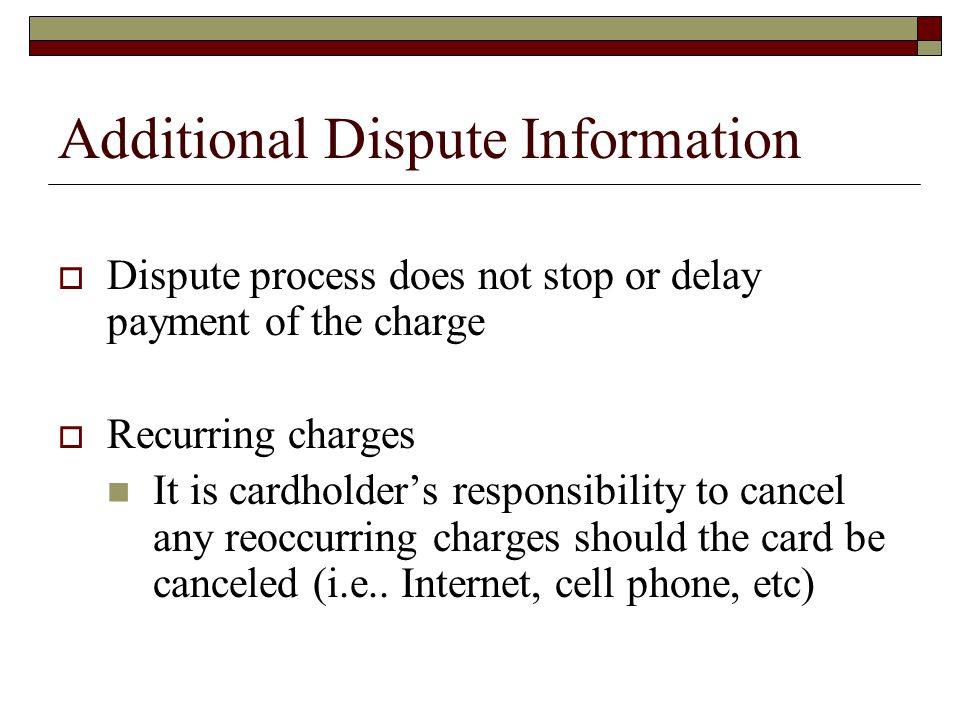 Additional Dispute Information Dispute process does not stop or delay payment of the charge Recurring charges It is cardholders responsibility to cancel any reoccurring charges should the card be canceled (i.e..