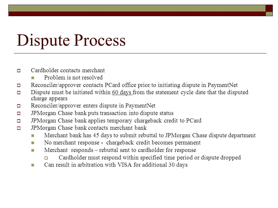 Dispute Process Cardholder contacts merchant Problem is not resolved Reconciler/approver contacts PCard office prior to initiating dispute in PaymentNet Dispute must be initiated within 60 days from the statement cycle date that the disputed charge appears Reconciler/approver enters dispute in PaymentNet JPMorgan Chase bank puts transaction into dispute status JPMorgan Chase bank applies temporary chargeback credit to PCard JPMorgan Chase bank contacts merchant bank Merchant bank has 45 days to submit rebuttal to JPMorgan Chase dispute department No merchant response - chargeback credit becomes permanent Merchant responds – rebuttal sent to cardholder for response Cardholder must respond within specified time period or dispute dropped Can result in arbitration with VISA for additional 30 days