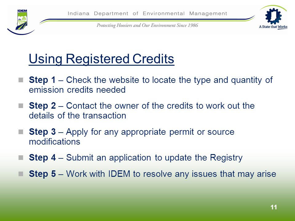 Step 1 – Check the website to locate the type and quantity of emission credits needed Step 2 – Contact the owner of the credits to work out the details of the transaction Step 3 – Apply for any appropriate permit or source modifications Step 4 – Submit an application to update the Registry Step 5 – Work with IDEM to resolve any issues that may arise 11 Using Registered Credits