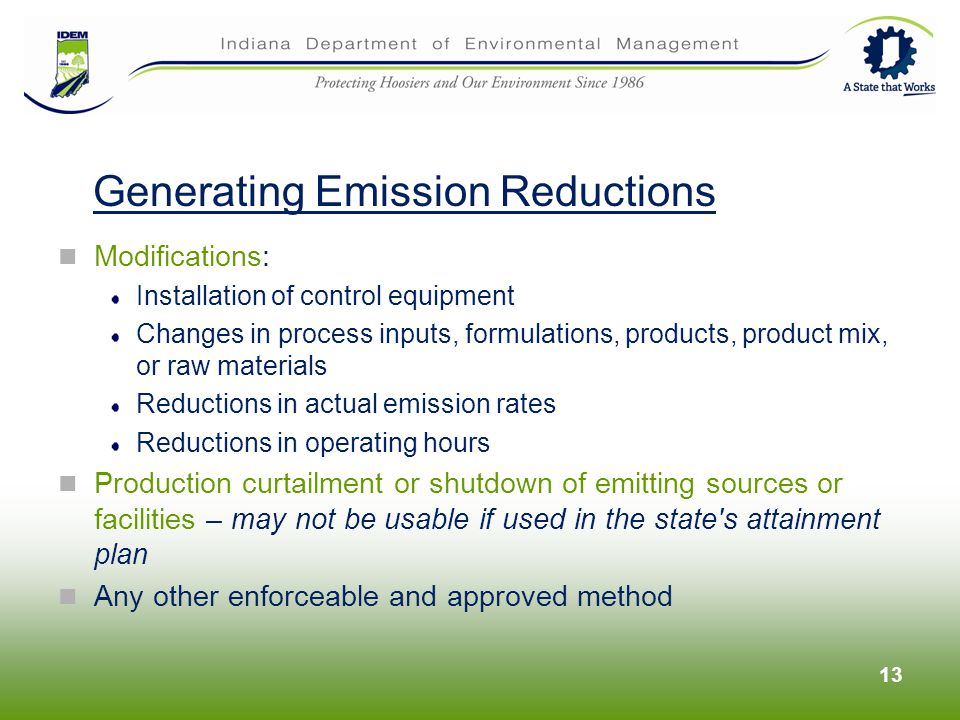 Modifications: Installation of control equipment Changes in process inputs, formulations, products, product mix, or raw materials Reductions in actual emission rates Reductions in operating hours Production curtailment or shutdown of emitting sources or facilities – may not be usable if used in the state s attainment plan Any other enforceable and approved method 13 Generating Emission Reductions
