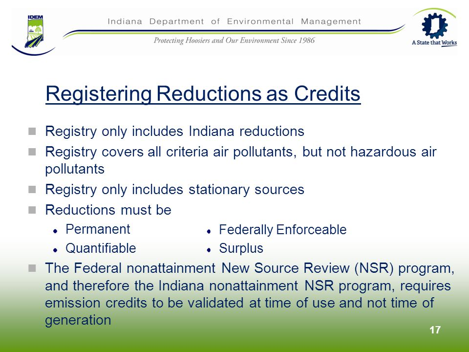 17 Registering Reductions as Credits Registry only includes Indiana reductions Registry covers all criteria air pollutants, but not hazardous air pollutants Registry only includes stationary sources Reductions must be Permanent Quantifiable The Federal nonattainment New Source Review (NSR) program, and therefore the Indiana nonattainment NSR program, requires emission credits to be validated at time of use and not time of generation Federally Enforceable Surplus