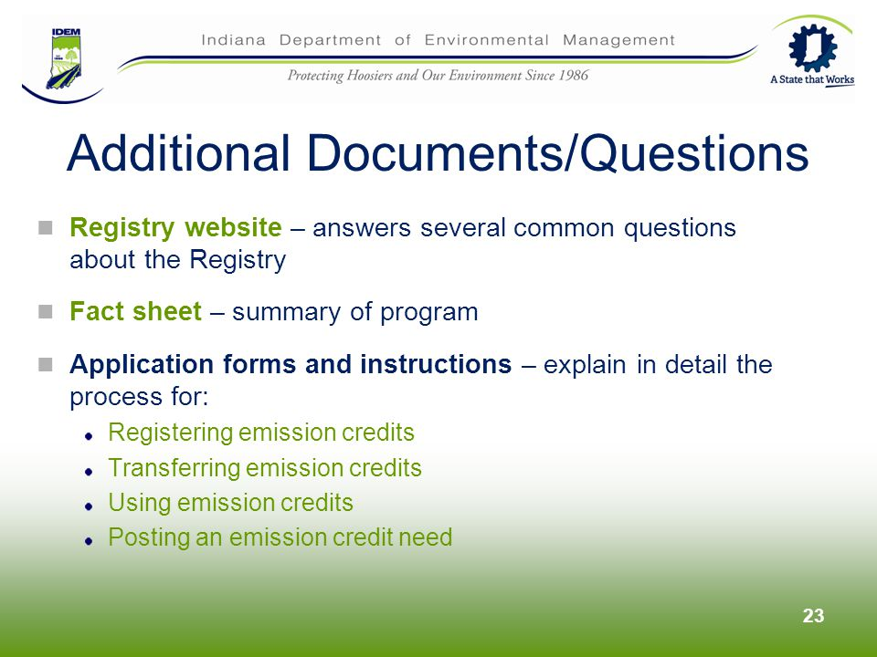 Registry website – answers several common questions about the Registry Fact sheet – summary of program Application forms and instructions – explain in detail the process for: Registering emission credits Transferring emission credits Using emission credits Posting an emission credit need 23 Additional Documents/Questions