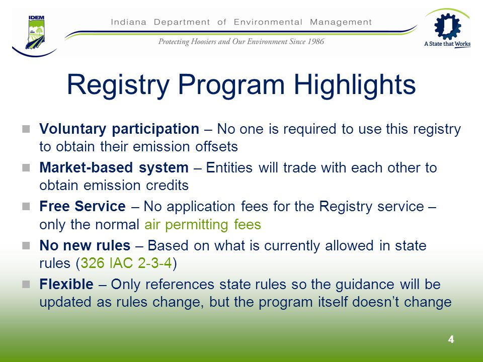 Registry Program Highlights Voluntary participation – No one is required to use this registry to obtain their emission offsets Market-based system – Entities will trade with each other to obtain emission credits Free Service – No application fees for the Registry service – only the normal air permitting fees No new rules – Based on what is currently allowed in state rules (326 IAC 2-3-4) Flexible – Only references state rules so the guidance will be updated as rules change, but the program itself doesnt change 4