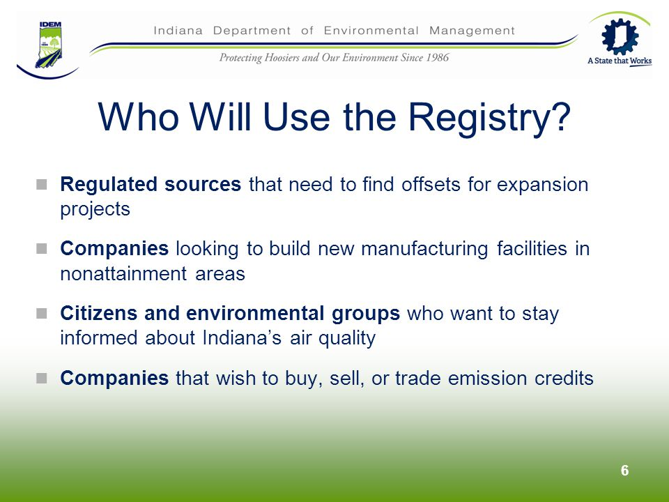 Regulated sources that need to find offsets for expansion projects Companies looking to build new manufacturing facilities in nonattainment areas Citizens and environmental groups who want to stay informed about Indianas air quality Companies that wish to buy, sell, or trade emission credits 6 Who Will Use the Registry