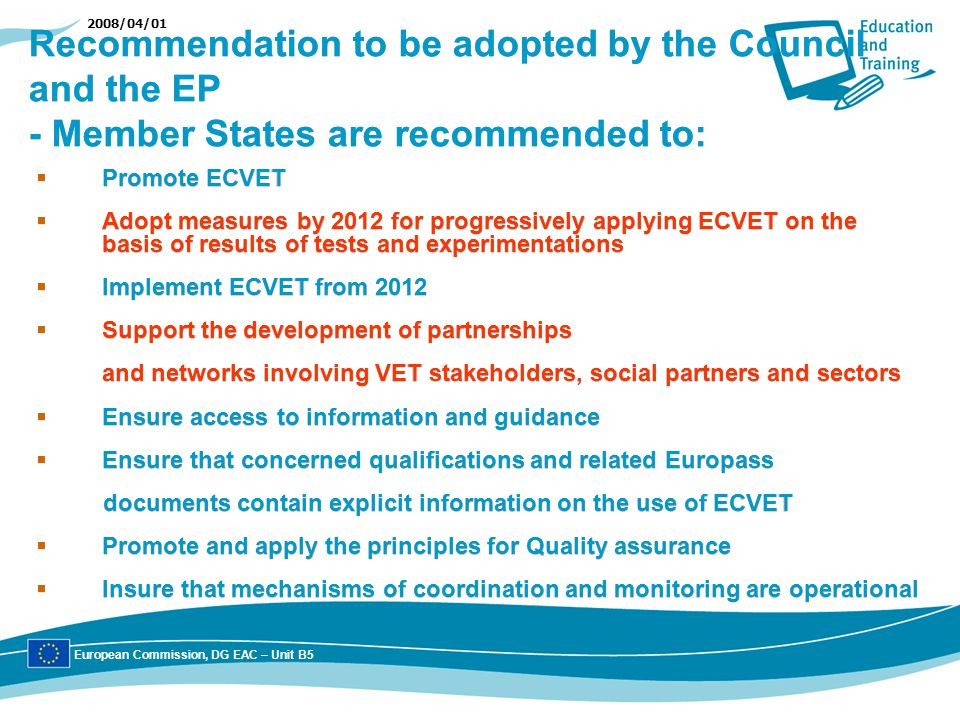 2008/04/01 Recommendation to be adopted by the Council and the EP - Member States are recommended to: Promote ECVET Adopt measures by 2012 for progressively applying ECVET on the basis of results of tests and experimentations Implement ECVET from 2012 Support the development of partnerships and networks involving VET stakeholders, social partners and sectors Ensure access to information and guidance Ensure that concerned qualifications and related Europass documents contain explicit information on the use of ECVET Promote and apply the principles for Quality assurance Insure that mechanisms of coordination and monitoring are operational Promote ECVET Adopt measures by 2012 for progressively applying ECVET on the basis of results of tests and experimentations Implement ECVET from 2012 Support the development of partnerships and networks involving VET stakeholders, social partners and sectors Ensure access to information and guidance Ensure that concerned qualifications and related Europass documents contain explicit information on the use of ECVET Promote and apply the principles for Quality assurance Insure that mechanisms of coordination and monitoring are operational European Commission, DG EAC – Unit B5