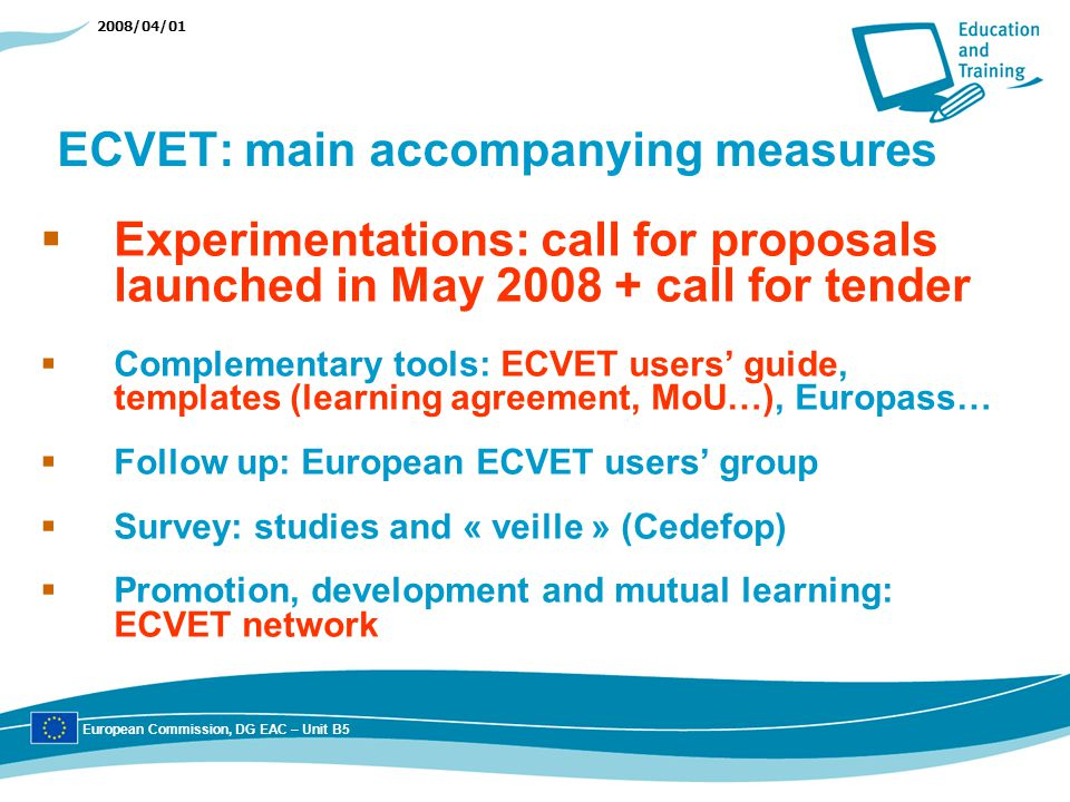 2008/04/01 ECVET: main accompanying measures Experimentations: call for proposals launched in May call for tender Complementary tools: ECVET users guide, templates (learning agreement, MoU…), Europass… Follow up: European ECVET users group Survey: studies and « veille » (Cedefop) Promotion, development and mutual learning: ECVET network European Commission, DG EAC – Unit B5