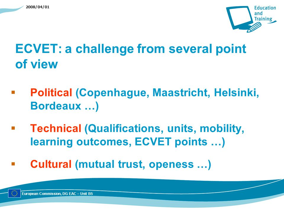 2008/04/01 ECVET: a challenge from several point of view Political (Copenhague, Maastricht, Helsinki, Bordeaux …) Technical (Qualifications, units, mobility, learning outcomes, ECVET points …) Cultural (mutual trust, openess …) European Commission, DG EAC – Unit B5
