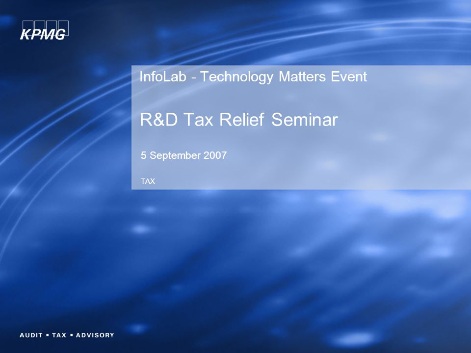 InfoLab - Technology Matters Event R&D Tax Relief Seminar 5 September 2007 TAX