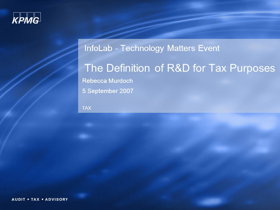 InfoLab - Technology Matters Event The Definition of R&D for Tax Purposes Rebecca Murdoch 5 September 2007 TAX