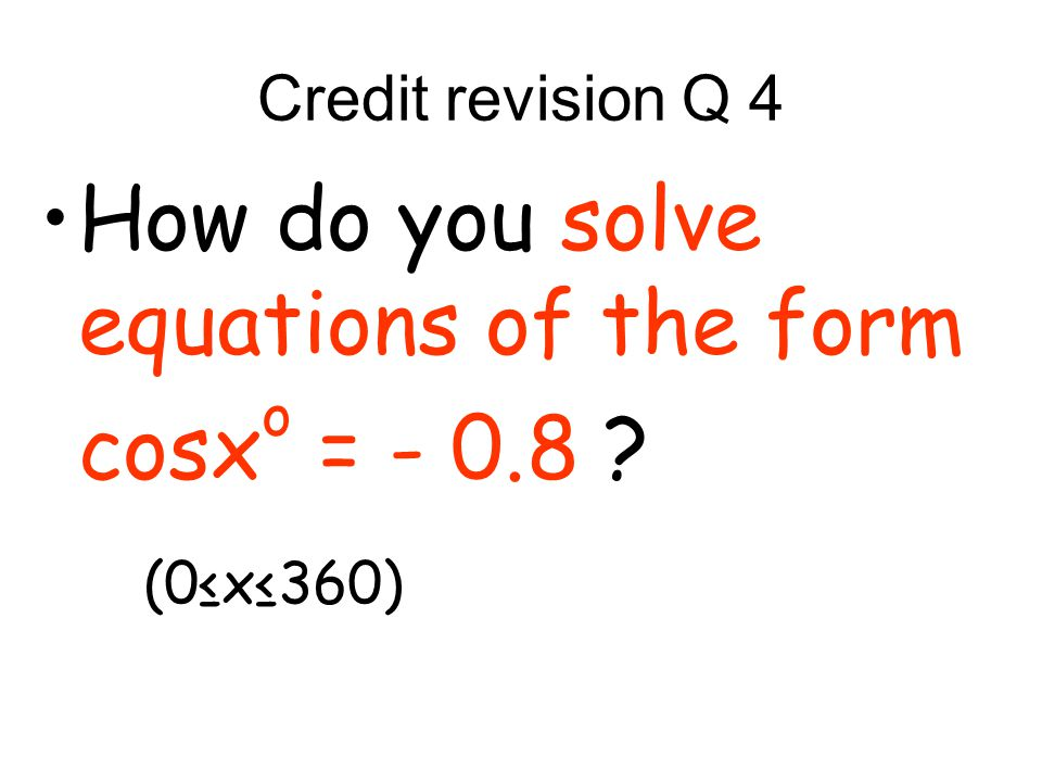 Credit revision Q 4 How do you solve equations of the form cosx o = - 0.8 (0x360)
