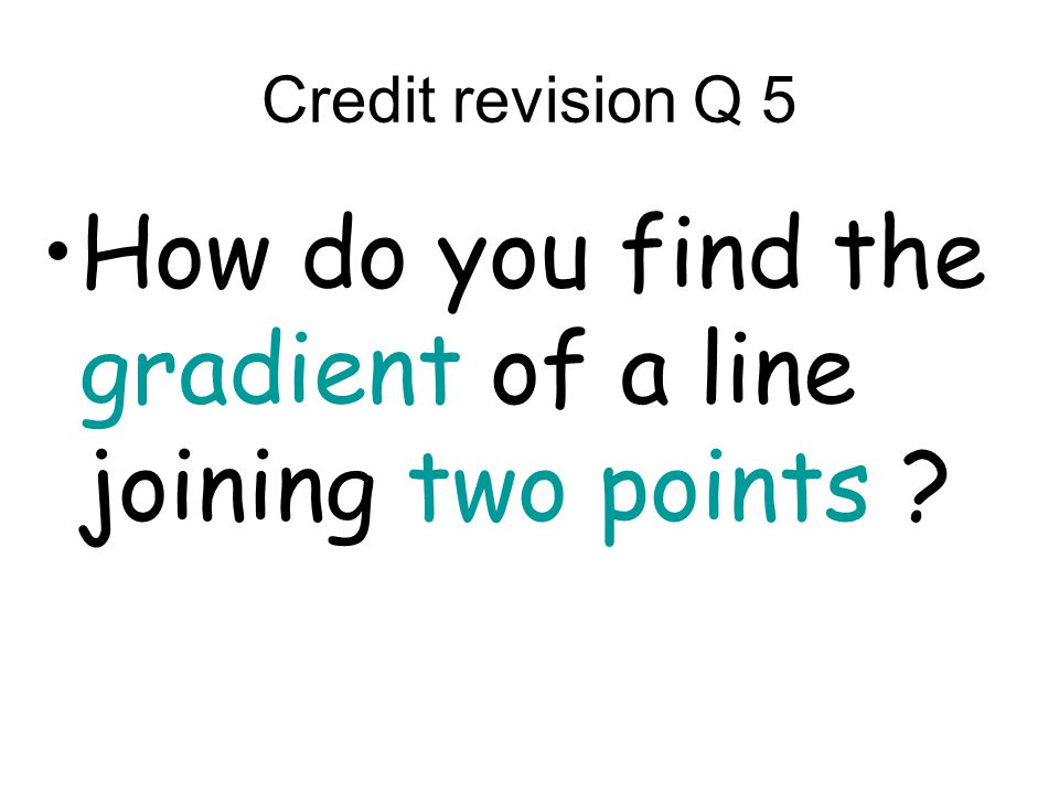 Credit revision Q 5 How do you find the gradient of a line joining two points
