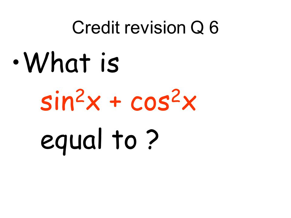 Credit revision Q 6 What is sin 2 x + cos 2 x equal to