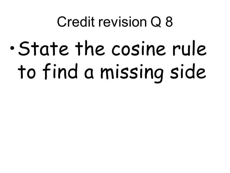 Credit revision Q 8 State the cosine rule to find a missing side