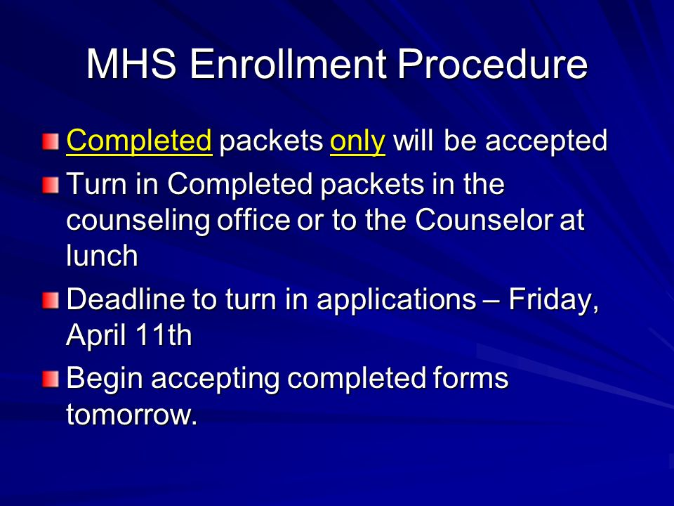 MHS Enrollment Procedure Completed packets only will be accepted Turn in Completed packets in the counseling office or to the Counselor at lunch Deadline to turn in applications – Friday, April 11th Begin accepting completed forms tomorrow.