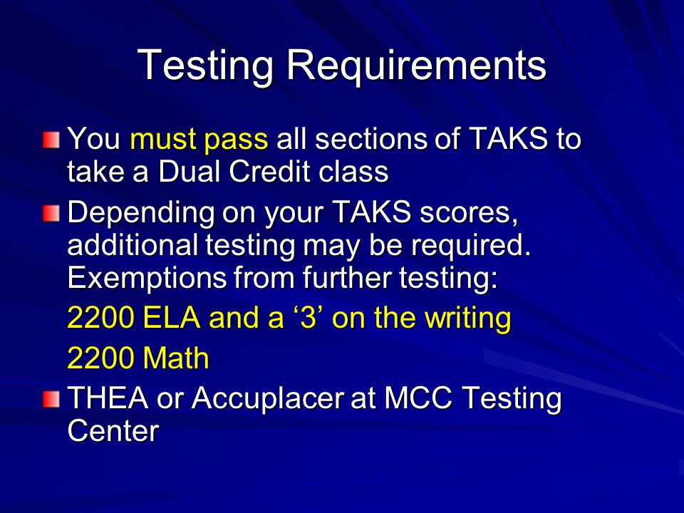 Testing Requirements You must pass all sections of TAKS to take a Dual Credit class Depending on your TAKS scores, additional testing may be required.