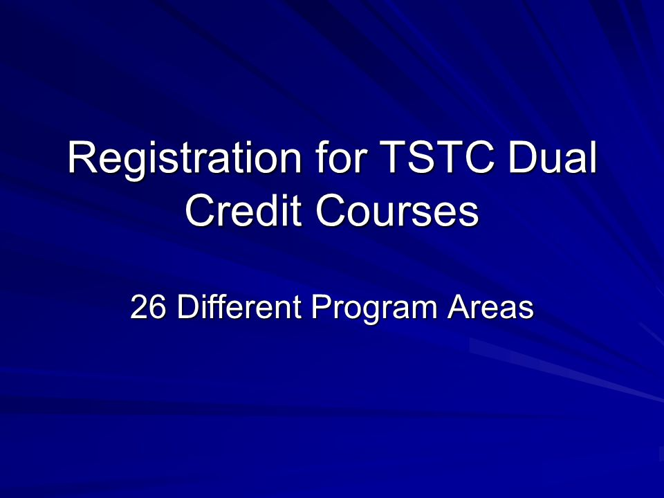 Registration for TSTC Dual Credit Courses 26 Different Program Areas