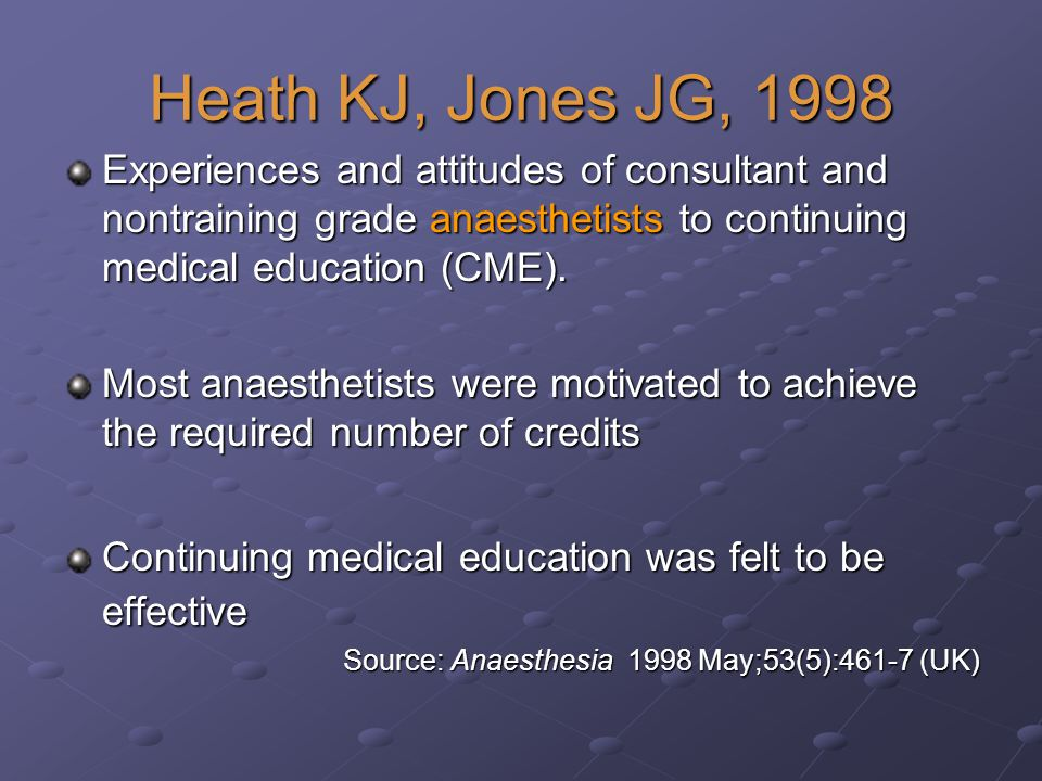 Heath KJ, Jones JG, 1998 Experiences and attitudes of consultant and nontraining grade anaesthetists to continuing medical education (CME).