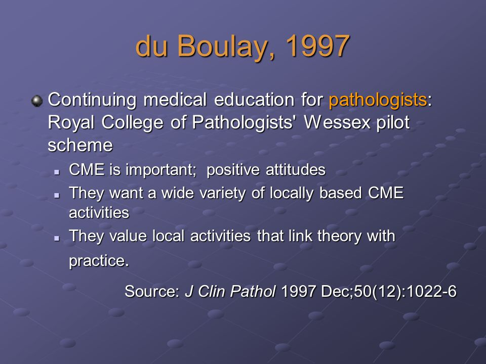 du Boulay, 1997 Continuing medical education for pathologists: Royal College of Pathologists Wessex pilot scheme CME is important; positive attitudes CME is important; positive attitudes They want a wide variety of locally based CME activities They want a wide variety of locally based CME activities They value local activities that link theory with practice.