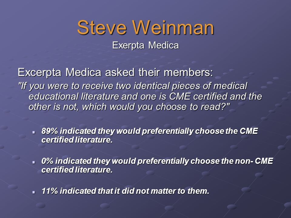 Steve Weinman Exerpta Medica Excerpta Medica asked their members: If you were to receive two identical pieces of medical educational literature and one is CME certified and the other is not, which would you choose to read 89% indicated they would preferentially choose the CME certified literature.