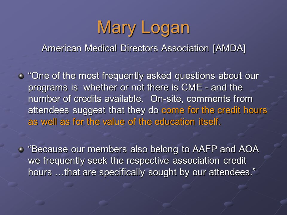 Mary Logan American Medical Directors Association [AMDA] One of the most frequently asked questions about our programs is whether or not there is CME - and the number of credits available.