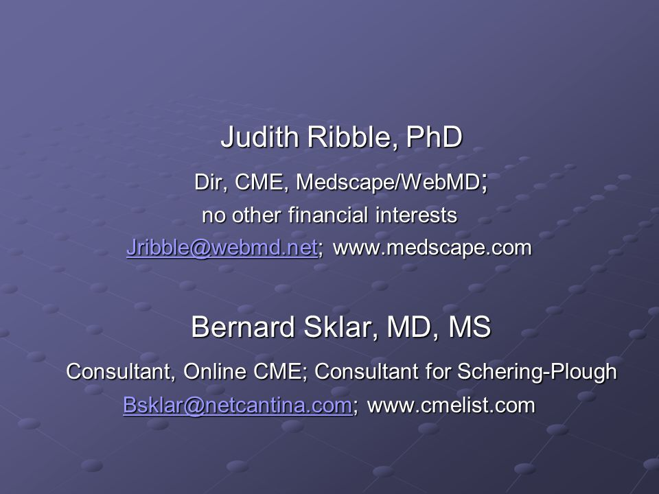Judith Ribble, PhD Judith Ribble, PhD Dir, CME, Medscape/WebMD ; Dir, CME, Medscape/WebMD ; no other financial interests Jribble@webmd.netJribble@webmd.net; www.medscape.com Jribble@webmd.net Bernard Sklar, MD, MS Bernard Sklar, MD, MS Consultant, Online CME; Consultant for Schering-Plough Consultant, Online CME; Consultant for Schering-Plough Bsklar@netcantina.comBsklar@netcantina.com; www.cmelist.com Bsklar@netcantina.com
