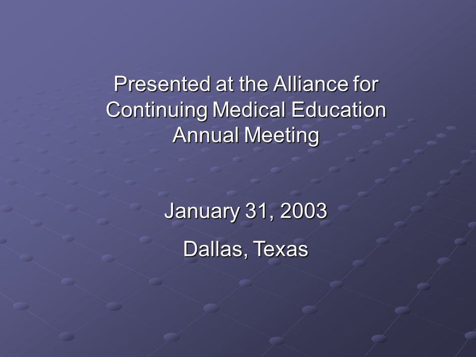 Presented at the Alliance for Continuing Medical Education Annual Meeting January 31, 2003 Dallas, Texas