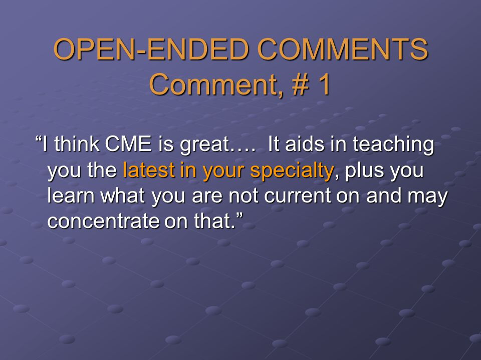 OPEN-ENDED COMMENTS Comment, # 1 I think CME is great….