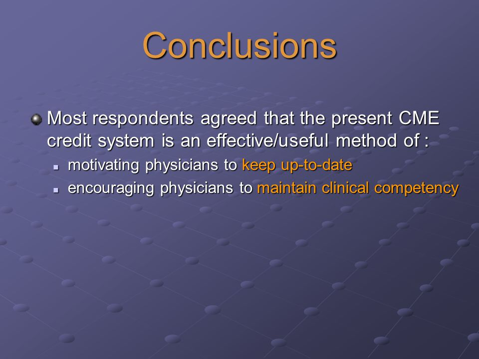Conclusions Most respondents agreed that the present CME credit system is an effective/useful method of : motivating physicians to keep up-to-date motivating physicians to keep up-to-date encouraging physicians to maintain clinical competency encouraging physicians to maintain clinical competency