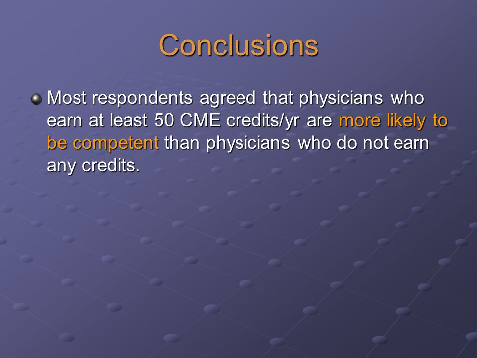 Conclusions Most respondents agreed that physicians who earn at least 50 CME credits/yr are more likely to be competent than physicians who do not earn any credits.