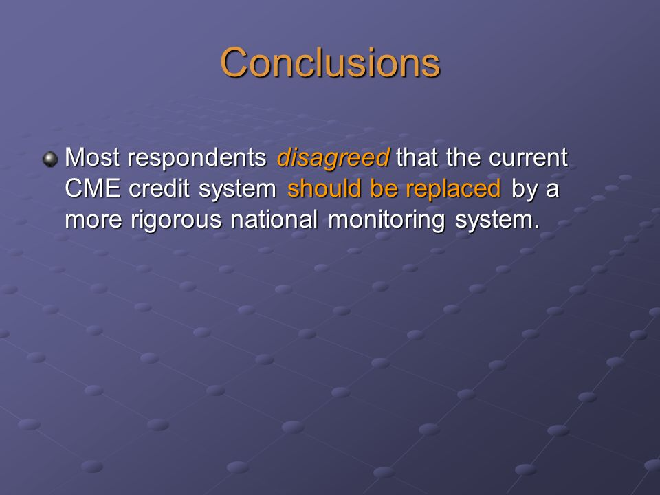 Conclusions Most respondents disagreed that the current CME credit system should be replaced by a more rigorous national monitoring system.