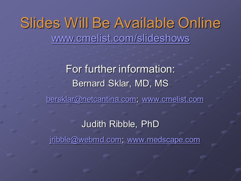 Slides Will Be Available Online www.cmelist.com/slideshows For further information: Bernard Sklar, MD, MS bersklar@netcantina.com; www.cmelist.com bersklar@netcantina.com; www.cmelist.com bersklar@netcantina.comwww.cmelist.com bersklar@netcantina.comwww.cmelist.com Judith Ribble, PhD jribble@webmd.com; www.medscape.com jribble@webmd.com; www.medscape.com jribble@webmd.com